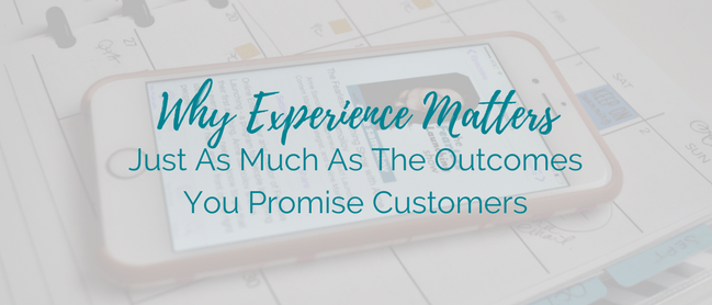 Why Experience Matters Just As Much As The Outcomes You Promise Customers