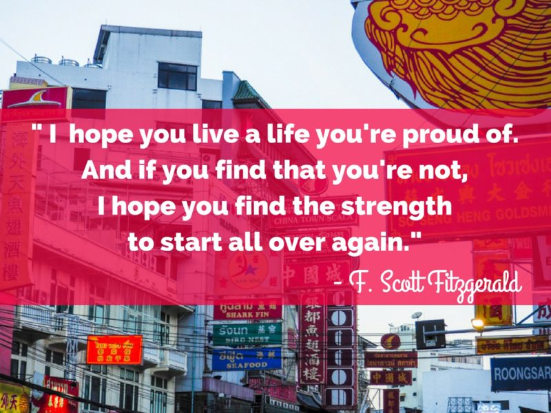I hope you live a life you're proud of. And if you find that you're not, I hope you find the strength to start all over again.