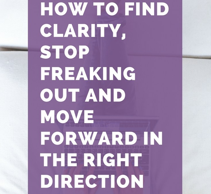 How To Find Clarity, Stop Freaking Out And Move Forward In The Right Direction (Even When You Feel Like It's Impossible)