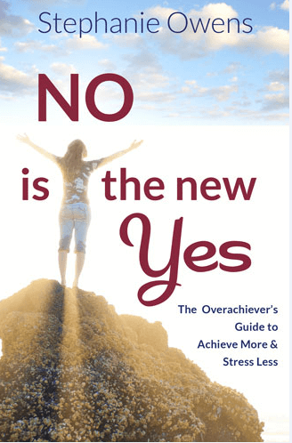 """""""No Is The New Yes:  The Overachievers Guide To Achieve More & Stress Less"""" by Stephanie Owens"""