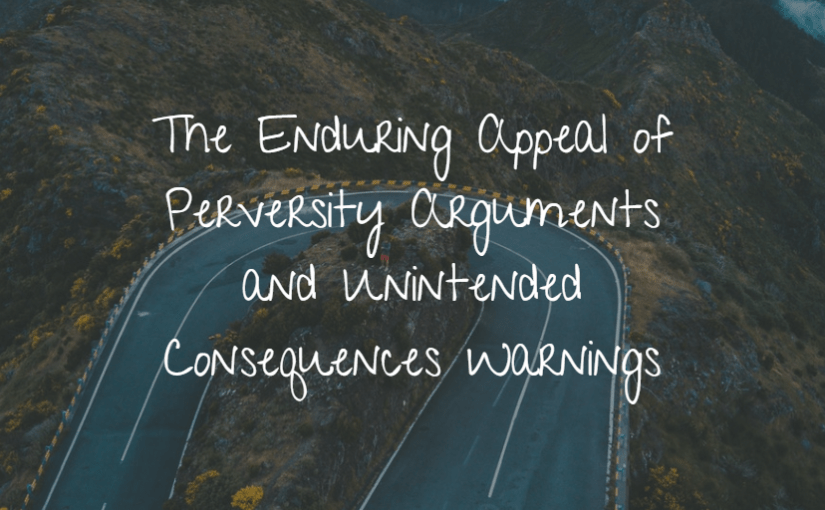 The Enduring Appeal of Perversity Arguments and Unintended Consequences Warnings