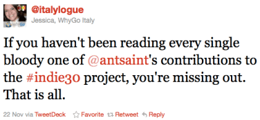 Jessica, WhyGo Italy (@italylogue): If you haven't been reading every single bloody one of @antsaint's contributions to the #indie30 project, you're missing out. That is all. - Nov. 22, 2011