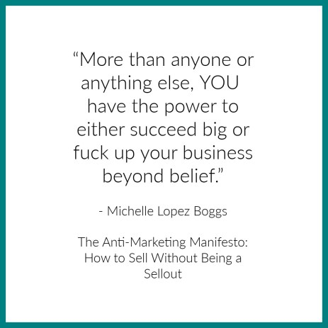 """""""More than anyone or anything else, you have the power to either succeed big or fuck up your business beyond belief."""""""