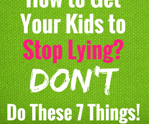 Do You Want to Know How to Get Your Kids to Stop Lying? Don't Do These 7 Things!