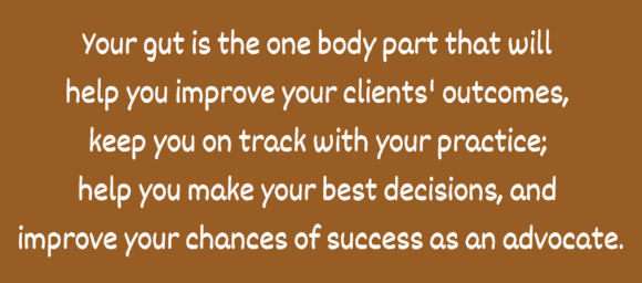 Your gut is the one body part that will  help you improve your clients' outcomes,  keep you on track with your practice;  help you make your best decisions, and  improve your chances of success as an advocate.