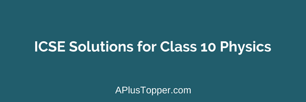 ICSE Solutions for Class 10 Physics - A Plus Topper