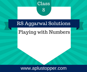 RS Aggarwal Class 8 Solutions Ch 5 Playing with Numbers