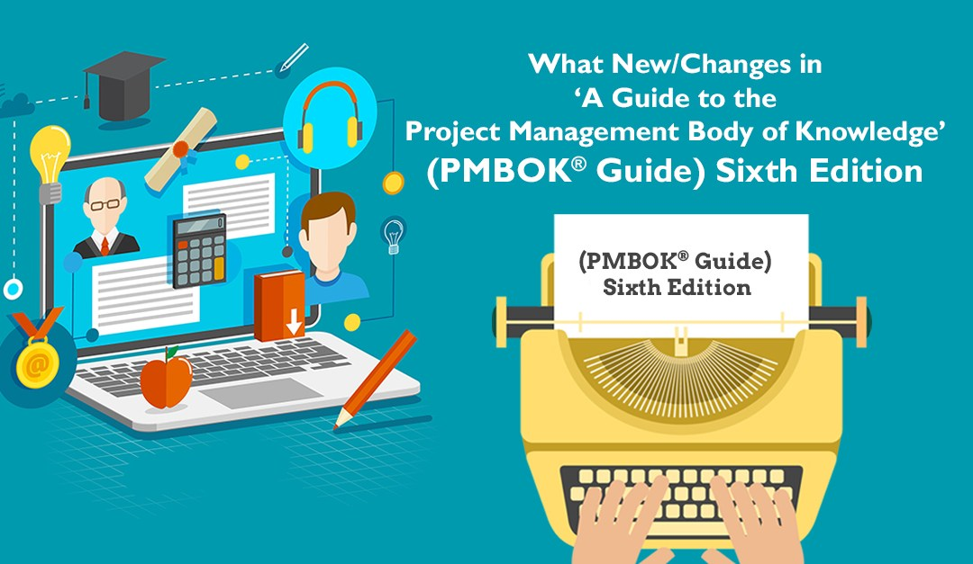 What is New / Changes in  'A Guide to the Project Management Body of Knowledge, (PMBOK® Guide) '–Sixth Edition