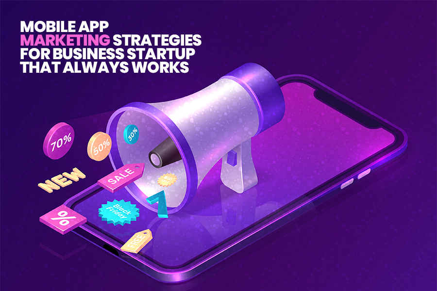 Start with New Business Ventures? Here are the Top 10 Mobile App Marketing Strategies for your Start-up