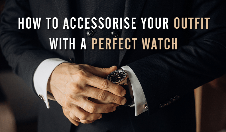 How to Accessorise Your Outfit With A Perfect Watch