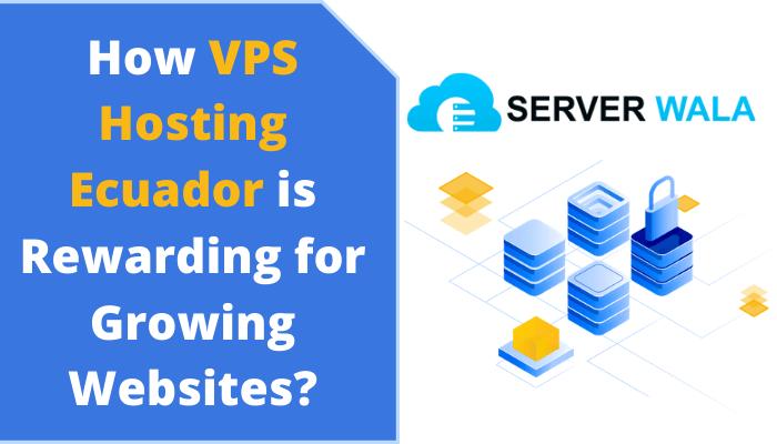 How Serverwala's VPS Hosting Ecuador is Rewarding for Growing Websites?