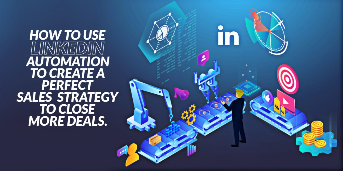 How to Use LinkedIn Automation to Create a Perfect Sales Strategy to Close More Deals