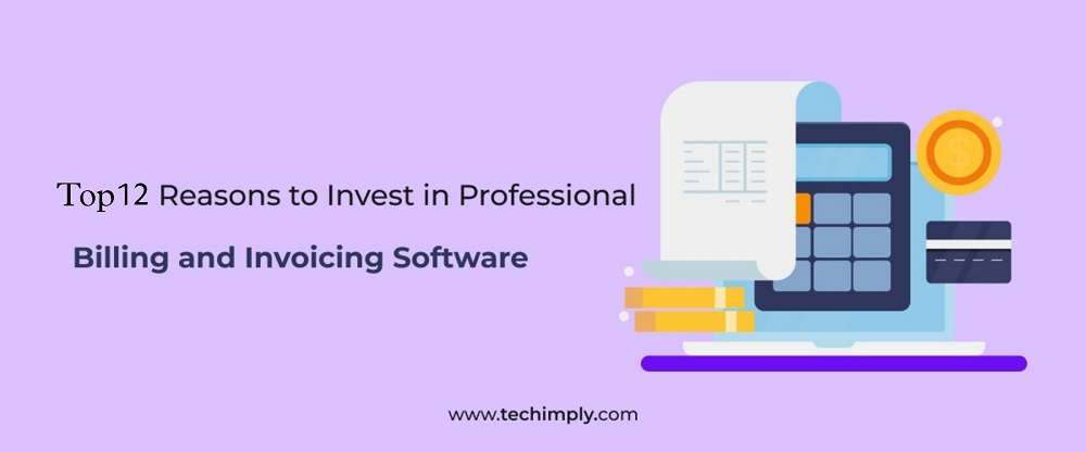 Top 12 Reasons To Invest In Professional Billing And Invoicing Software