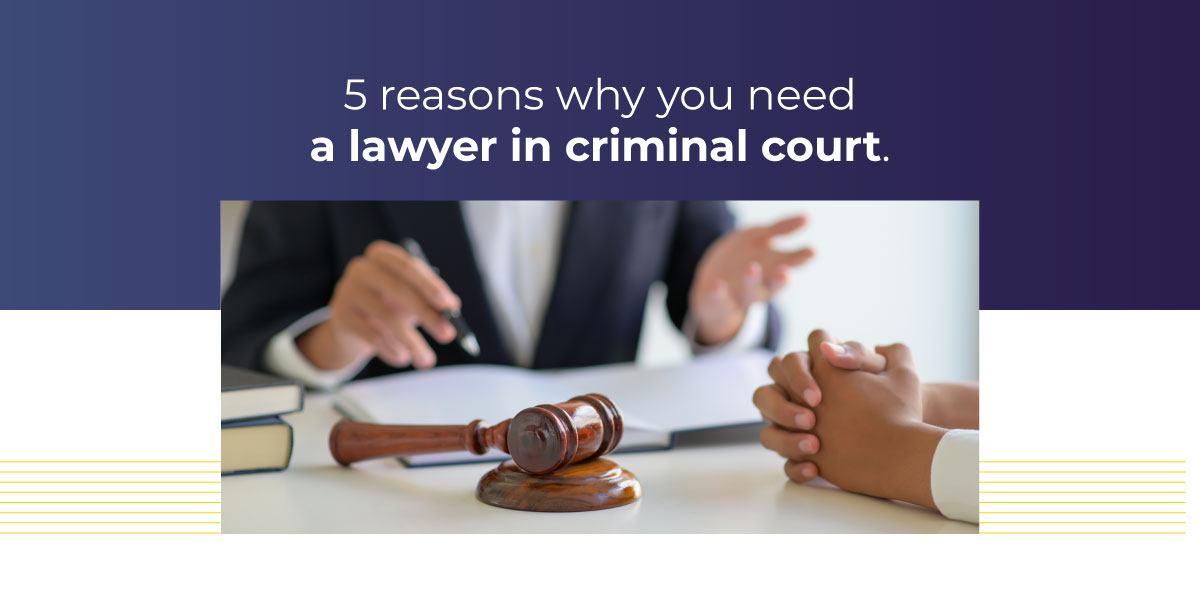 5 Reasons Why You Need a Lawyer in Criminal Court