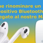 Come rinominare un dispositivo Bluetooth collegato al nostro Mac