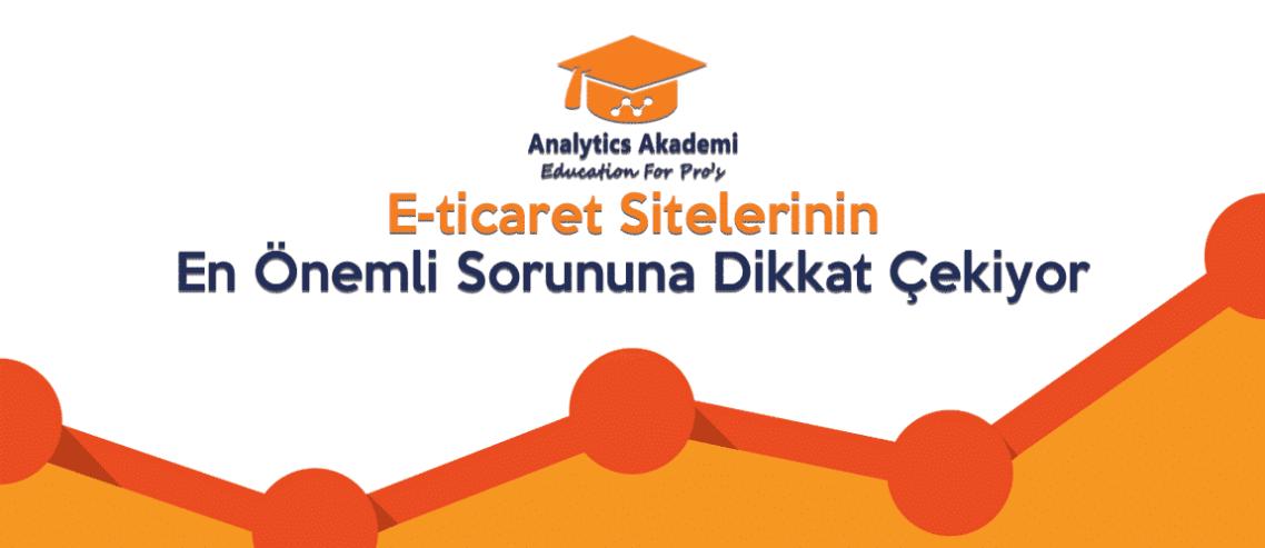 Analytics Akademi, E-ticaret Sitelerinin En Önemli Sorununa Dikkat Çekiyor