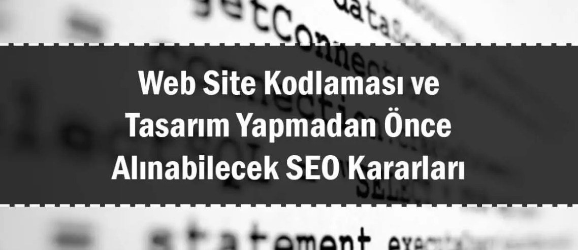 Web Site Kodlaması ve Tasarım Yapmadan Önce Alınabilecek SEO Kararları