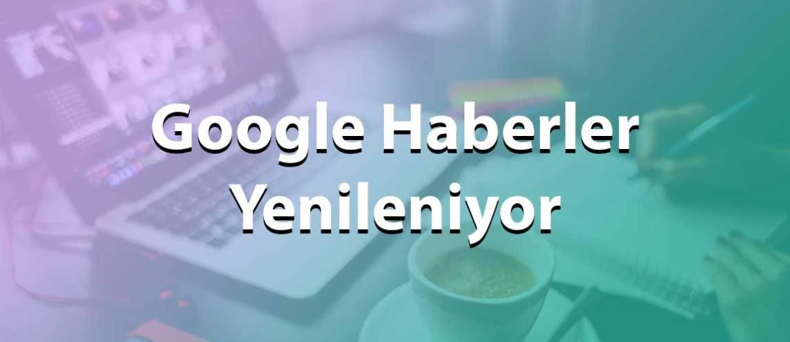 Google Haberler yenileniyor