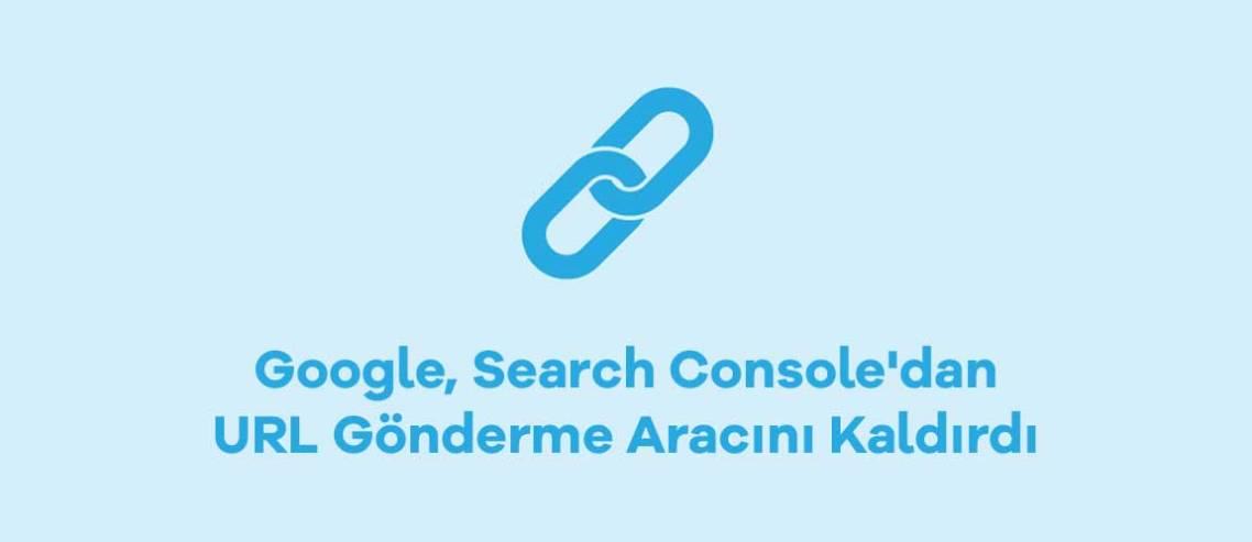 Google, Search Console'dan URL Gönderme Aracını Kaldırdı