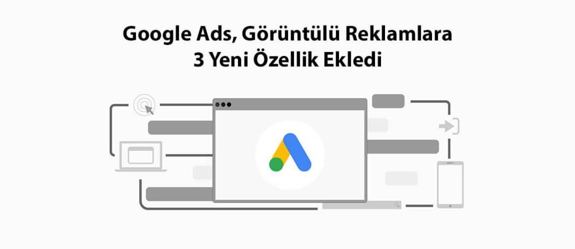 Google Ads, Görüntülü Reklamlara 3 Yeni Özellik Ekledi