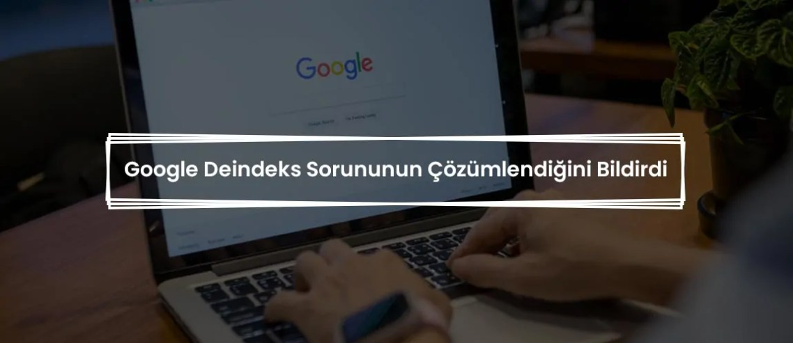 Google Deindeks Sorununun Çözümlendiğini Bildirdi