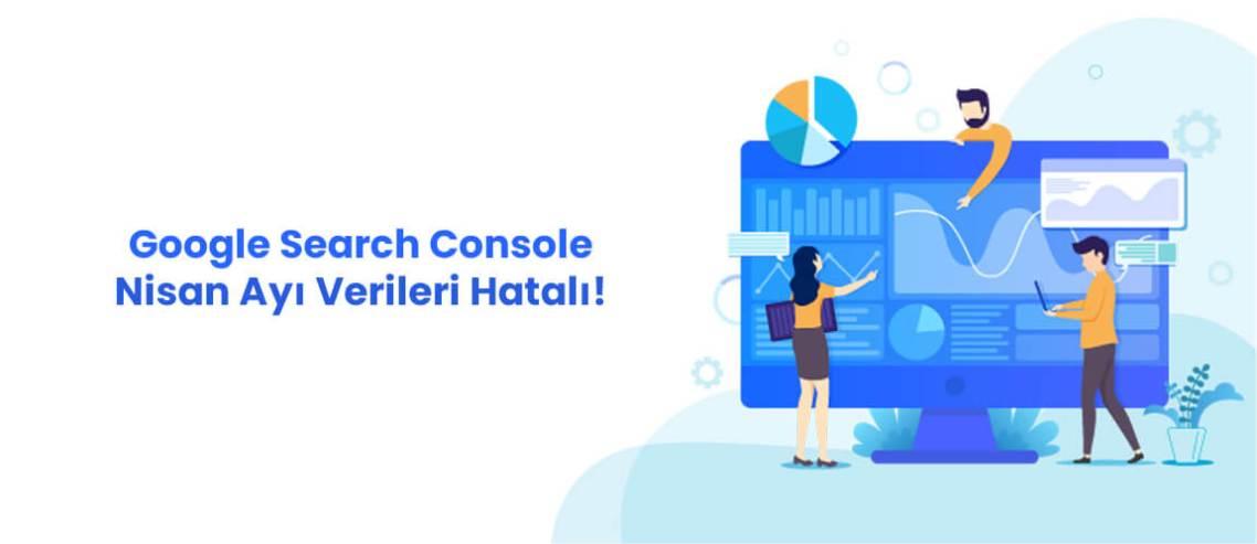 Google Search Console Nisan Ayı Verileri Hatalı!