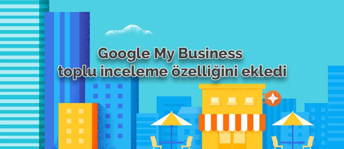 Google My Business toplu inceleme özelliğini ekledi