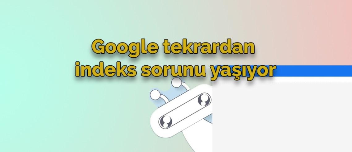 Google tekrardan indeks sorunu yaşıyor