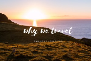 Why We Travel || Our Idea of the Life We're Called to Live