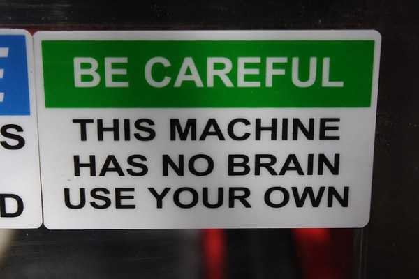 Be Careful: This Machine Has No Brain. Use Your Own.