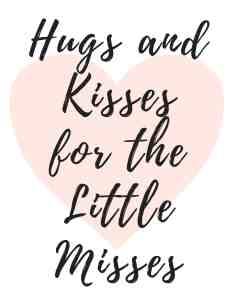 Hugs and Kisses for the little misses