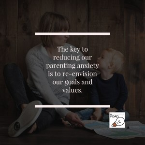 Mother and child - The key to reducing our parenting anxiety is to re-envision our goals and values.