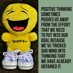 Positive thinking sometimes pushes us away from the effort that we need to put into our goal because we've tricked our mind into thinking that we have already obtained it.