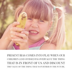 Present bias comes into play when our children (and ourselves) overvalue the thing that is in front of us and discount the value of the thing that is further in the future.