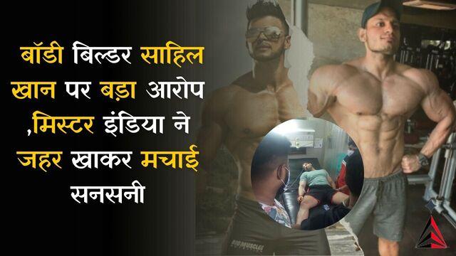 बॉडी बिल्डर साहिल खान पर बड़ा आरोप, मिस्टर इंडिया ने जहर खाकर मचाई सनसनी