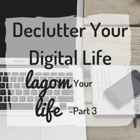 Declutter Your Digital Life. Lagom Your Life Part 3.