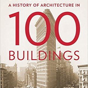A History of Architecture in 100 Buildings (Dan Cruickshank)