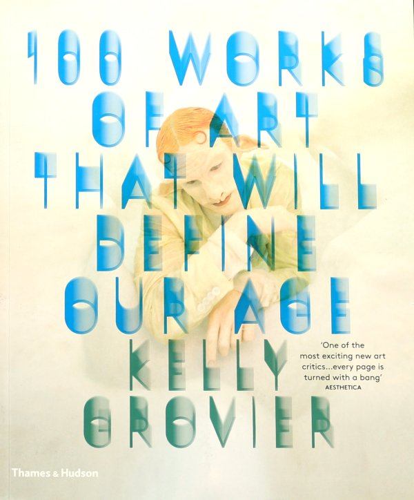 100 WORKS OF ART THAT WILL DEFINE OUR AGE (KELLY GROVIER)