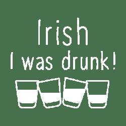 IRISH I WAS DRUNK