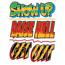 SHOW UP RAISE HELL