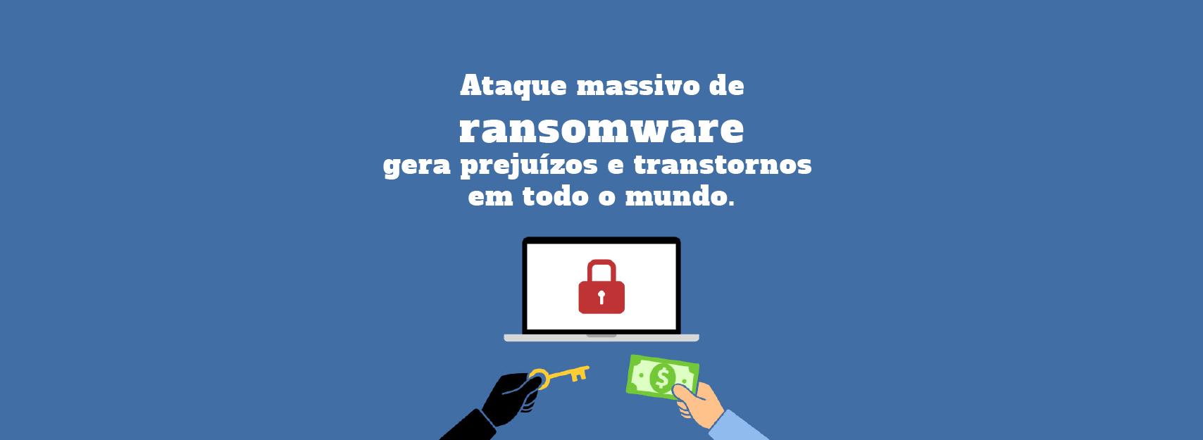 Ransomware WannaCryptor gera prejuízos etranstornos em todo o mundo.