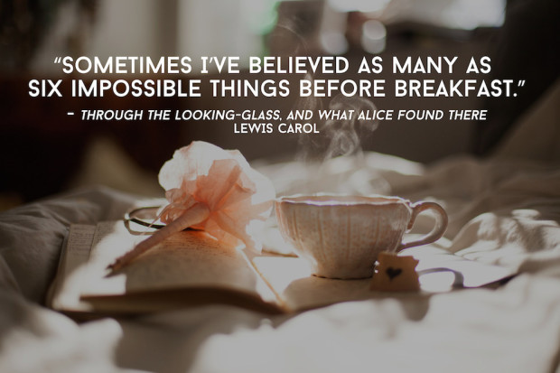 Sometimes I've believed as many as six impossible things before breakfast.