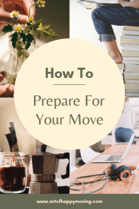How to Prepare For Your Move. The Art of Happy Moving. www.artofhappymoving.com