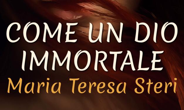 """""""Come un Dio Immortale"""" – Maria Teresa Steri"""