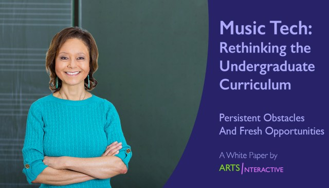 "Title Image reading: ""Music Tech: Rethinking the Undergraduate Curriculum; Persistent Obstacles and Fresh Opportunities; A White Paper by ArtsInteractive"""