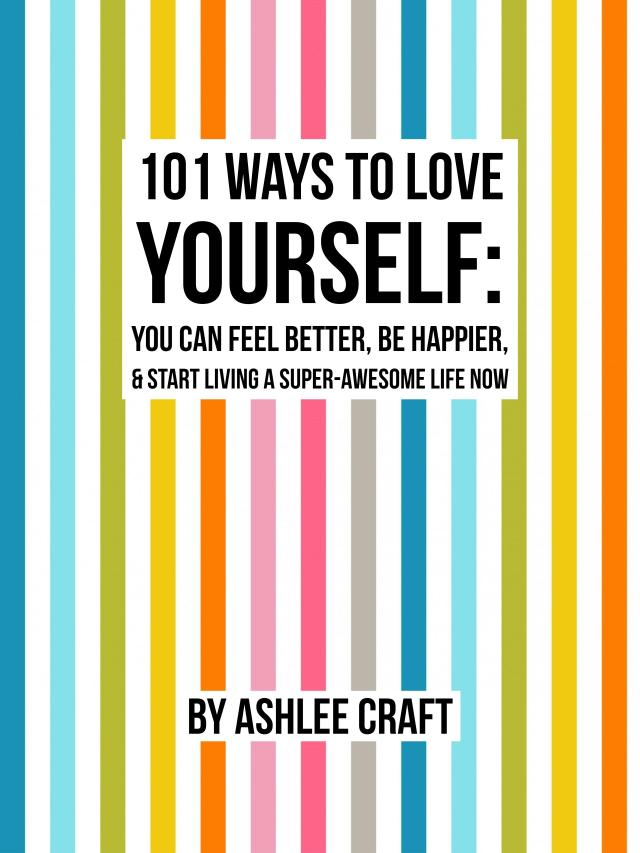 Cover for self-help book 101 Ways to Love Yourself: How to Feel Better, Be Happier, & Start Living a Super-Awesome Life Now by Ashlee Craft