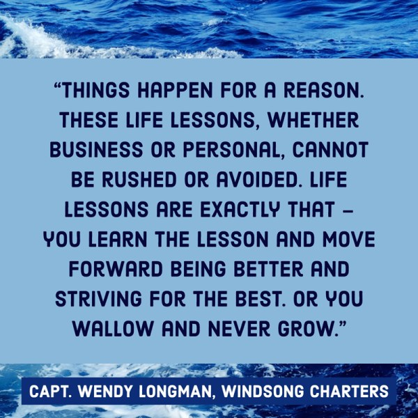 Things happen for a reason. These life lessons, whether business or personal, cannot be rushed or avoided. Life lessons are exactly that – you learn the lesson and move forward being better and striving for the best. Or you wallow and never grow. - Captain Wendy Longman of Windsong Charters in New Port Richey, FL