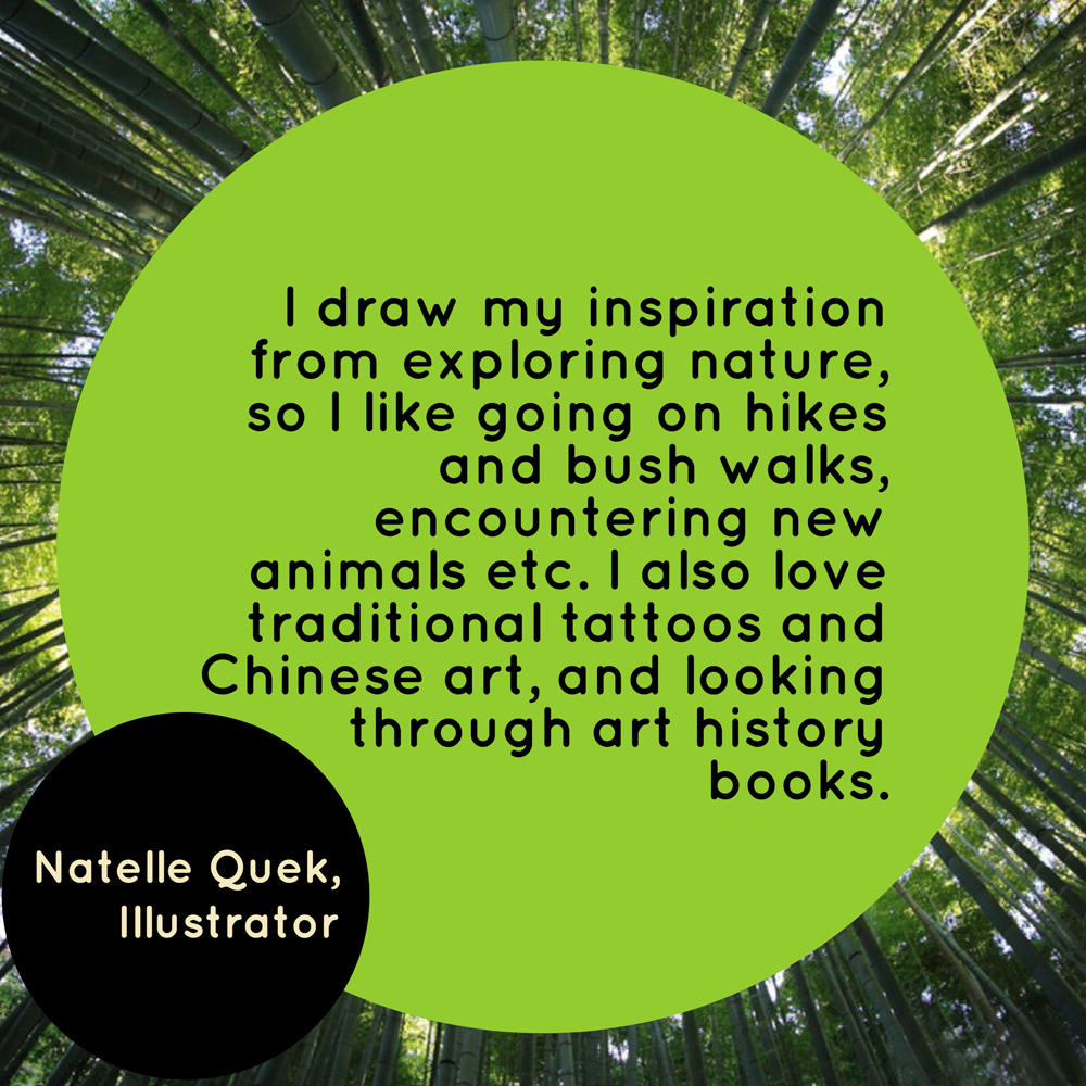 """I draw my inspiration from exploring nature, so I like going on hikes and bush walks, encountering new animals etc. I also love traditional tattoos and Chinese art, and looking through art history books. "" - Natelle Quek, NatelleDraws"