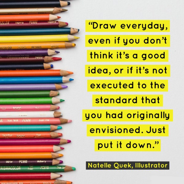 """Draw everyday, even if you don't think it's a good idea, or if it's not executed to the standard that you had originally envisioned. Just put it down."" - Natelle Quek, NatelleDrawsStuff"