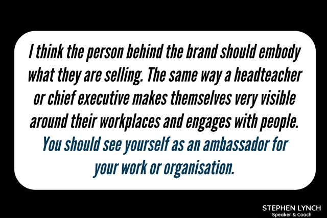 I think the person behind the brand should embody what they are selling. The same way a headteacher or chief executive makes themselves very visible around their workplaces and engages with people. You should see yourself as an ambassador for your work or organisation.